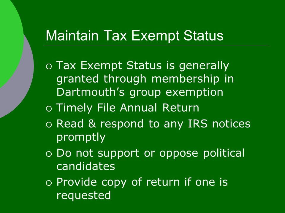 Maintain Tax Exempt Status  Tax Exempt Status is generally granted through membership in Dartmouth's group exemption  Timely File Annual Return  Read & respond to any IRS notices promptly  Do not support or oppose political candidates  Provide copy of return if one is requested