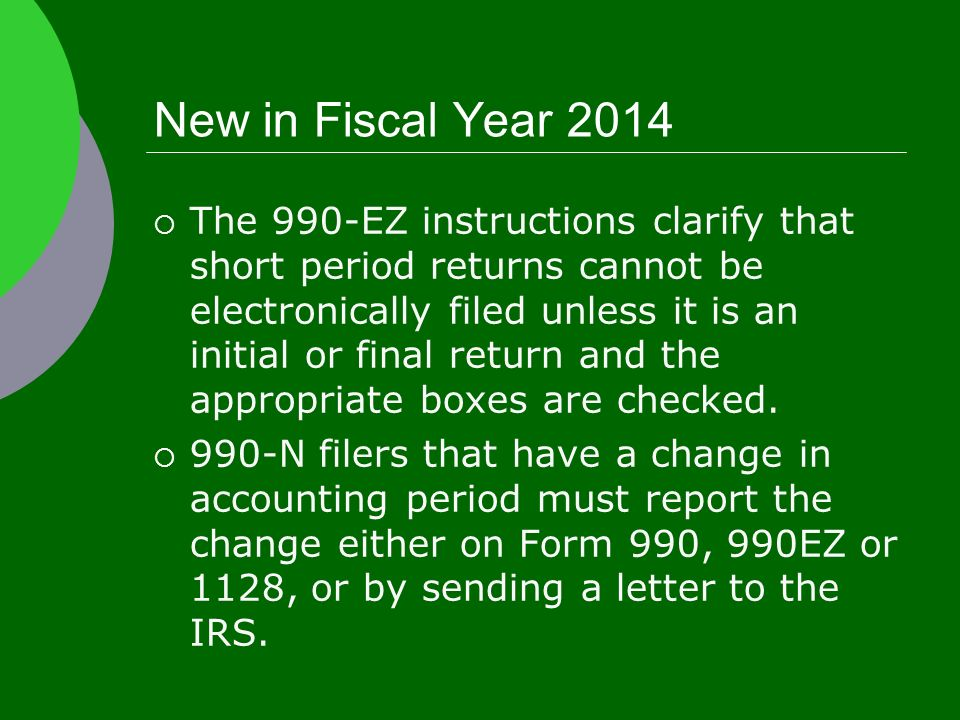 New in Fiscal Year 2014  The 990-EZ instructions clarify that short period returns cannot be electronically filed unless it is an initial or final return and the appropriate boxes are checked.