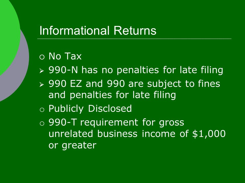 Informational Returns  No Tax  990-N has no penalties for late filing  990 EZ and 990 are subject to fines and penalties for late filing o Publicly Disclosed o 990-T requirement for gross unrelated business income of $1,000 or greater