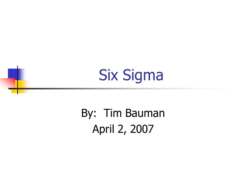 Six Sigma By: Tim Bauman April 2, 2007
