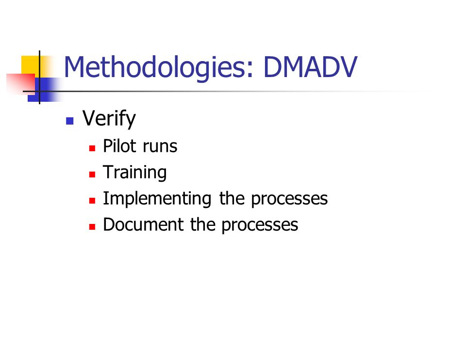 Methodologies: DMADV Verify Pilot runs Training Implementing the processes Document the processes