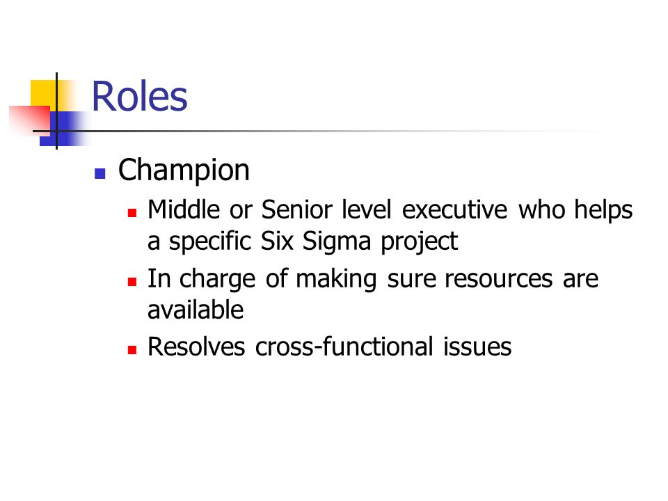 Roles Champion Middle or Senior level executive who helps a specific Six Sigma project In charge of making sure resources are available Resolves cross-functional issues