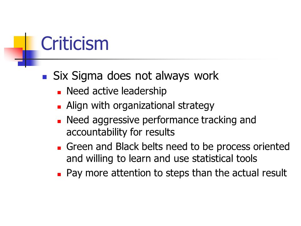 Criticism Six Sigma does not always work Need active leadership Align with organizational strategy Need aggressive performance tracking and accountability for results Green and Black belts need to be process oriented and willing to learn and use statistical tools Pay more attention to steps than the actual result