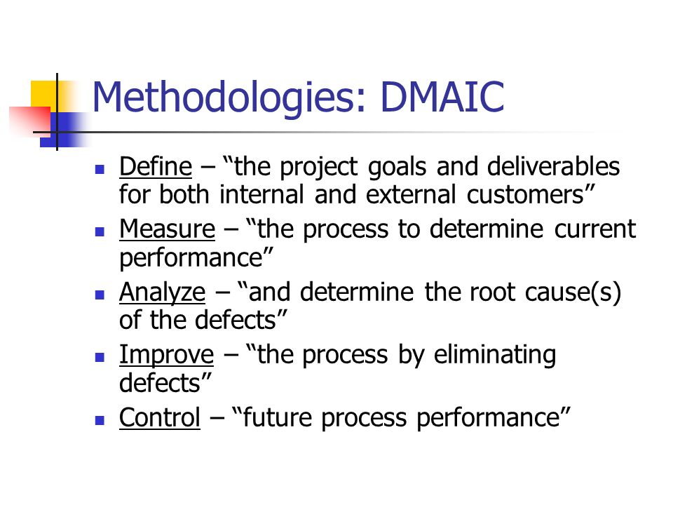 Methodologies: DMAIC Define – the project goals and deliverables for both internal and external customers Measure – the process to determine current performance Analyze – and determine the root cause(s) of the defects Improve – the process by eliminating defects Control – future process performance