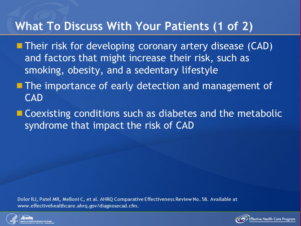  Their risk for developing coronary artery disease (CAD) and factors that might increase their risk, such as smoking, obesity, and a sedentary lifestyle  The importance of early detection and management of CAD  Coexisting conditions such as diabetes and the metabolic syndrome that impact the risk of CAD What To Discuss With Your Patients (1 of 2) Dolor RJ, Patel MR, Melloni C, et al.