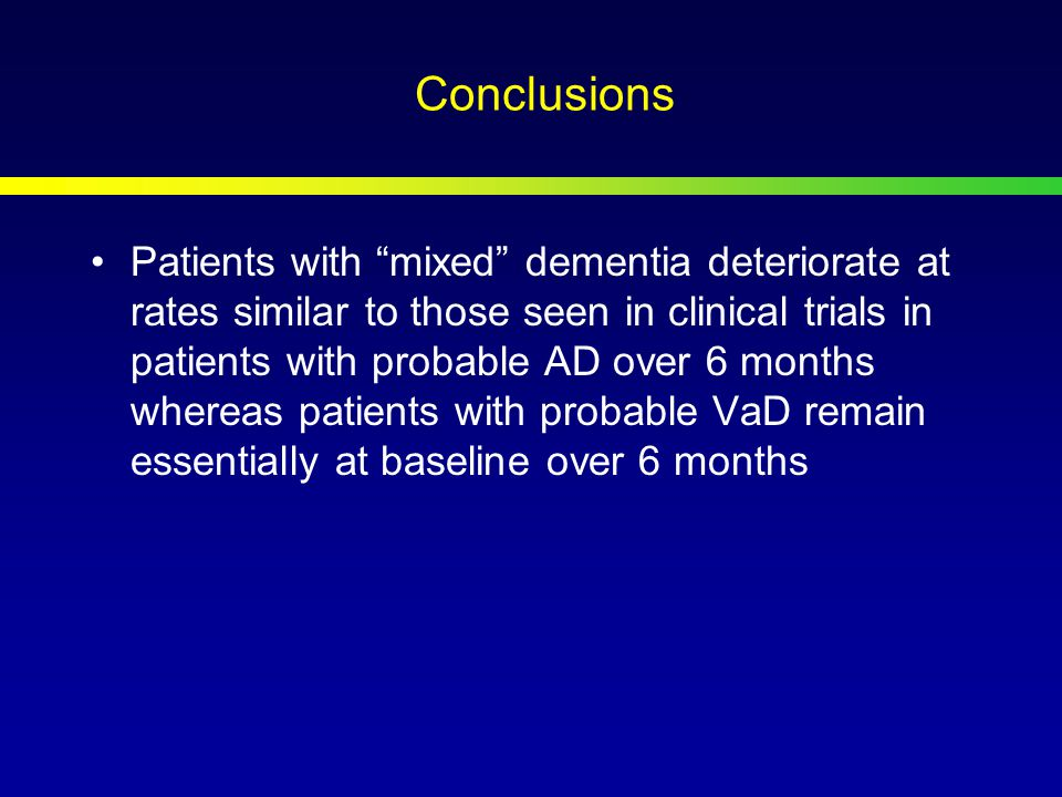 Conclusions Patients with mixed dementia deteriorate at rates similar to those seen in clinical trials in patients with probable AD over 6 months whereas patients with probable VaD remain essentially at baseline over 6 months