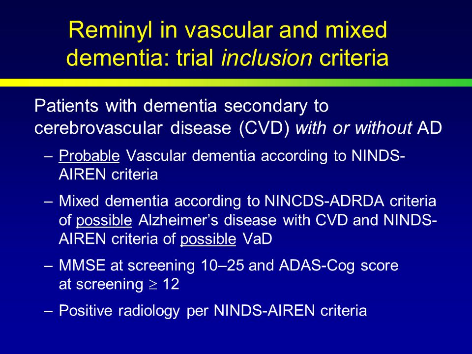 Reminyl in vascular and mixed dementia: trial inclusion criteria Patients with dementia secondary to cerebrovascular disease (CVD) with or without AD –Probable Vascular dementia according to NINDS- AIREN criteria –Mixed dementia according to NINCDS-ADRDA criteria of possible Alzheimer's disease with CVD and NINDS- AIREN criteria of possible VaD –MMSE at screening 10–25 and ADAS-Cog score at screening  12 –Positive radiology per NINDS-AIREN criteria