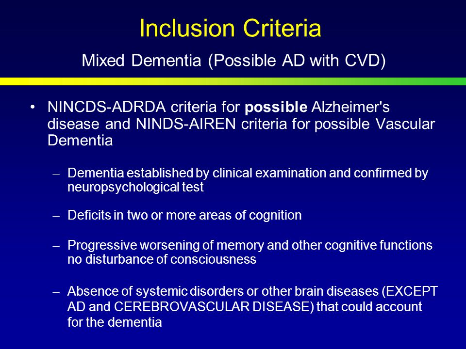 Inclusion Criteria Mixed Dementia (Possible AD with CVD) NINCDS-ADRDA criteria for possible Alzheimer s disease and NINDS-AIREN criteria for possible Vascular Dementia –Dementia established by clinical examination and confirmed by neuropsychological test –Deficits in two or more areas of cognition –Progressive worsening of memory and other cognitive functions no disturbance of consciousness –Absence of systemic disorders or other brain diseases (EXCEPT AD and CEREBROVASCULAR DISEASE) that could account for the dementia
