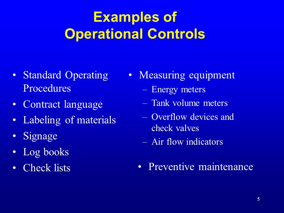 5 Examples of Operational Controls Standard Operating Procedures Contract language Labeling of materials Signage Log books Check lists Measuring equipment –Energy meters –Tank volume meters –Overflow devices and check valves –Air flow indicators Preventive maintenance
