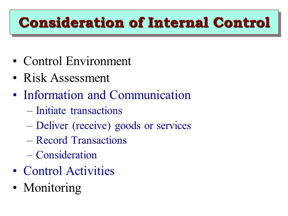 Consideration of Internal Control Control Environment Risk Assessment Information and Communication –Initiate transactions –Deliver (receive) goods or services –Record Transactions –Consideration Control Activities Monitoring