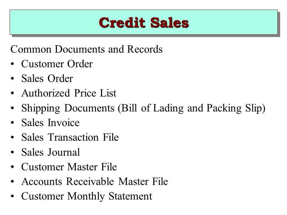 Credit Sales Common Documents and Records Customer Order Sales Order Authorized Price List Shipping Documents (Bill of Lading and Packing Slip) Sales Invoice Sales Transaction File Sales Journal Customer Master File Accounts Receivable Master File Customer Monthly Statement