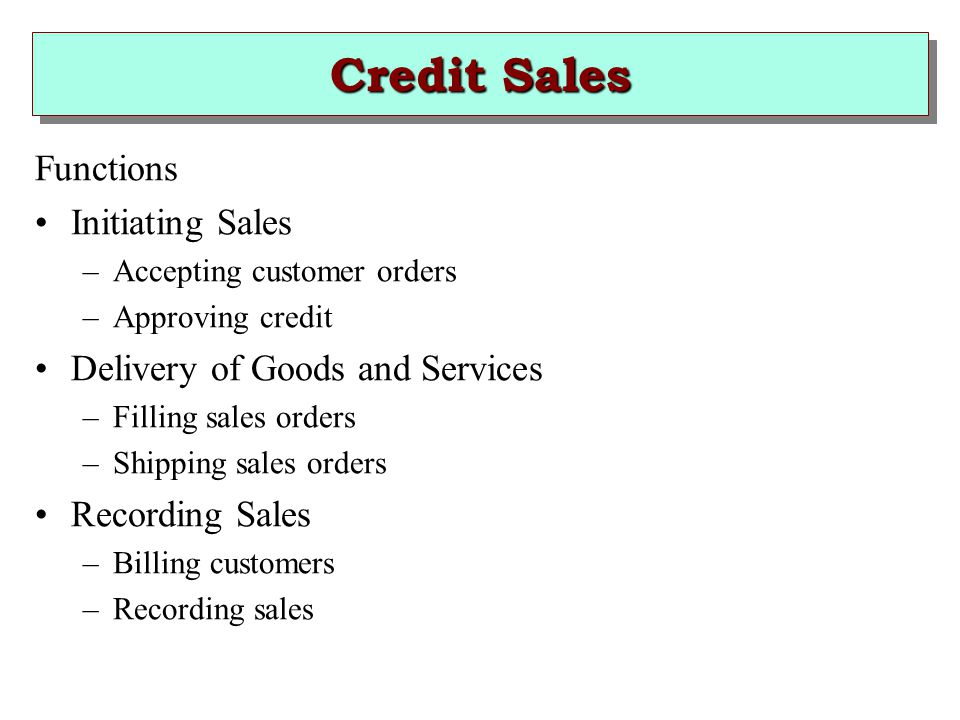 Credit Sales Functions Initiating Sales –Accepting customer orders –Approving credit Delivery of Goods and Services –Filling sales orders –Shipping sales orders Recording Sales –Billing customers –Recording sales
