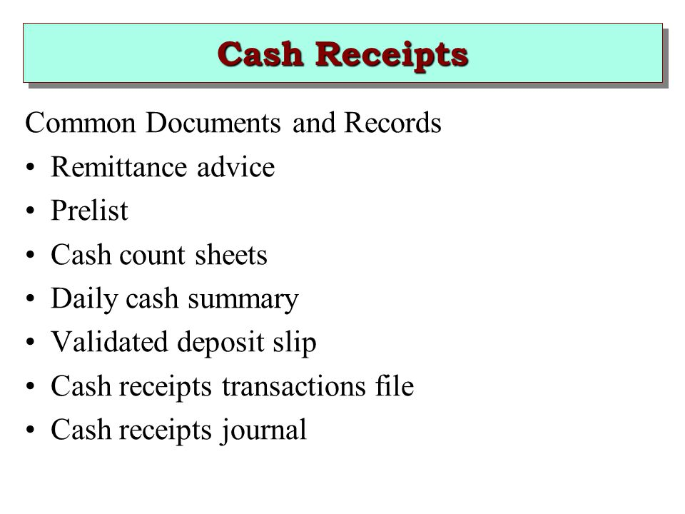 Cash Receipts Common Documents and Records Remittance advice Prelist Cash count sheets Daily cash summary Validated deposit slip Cash receipts transactions file Cash receipts journal