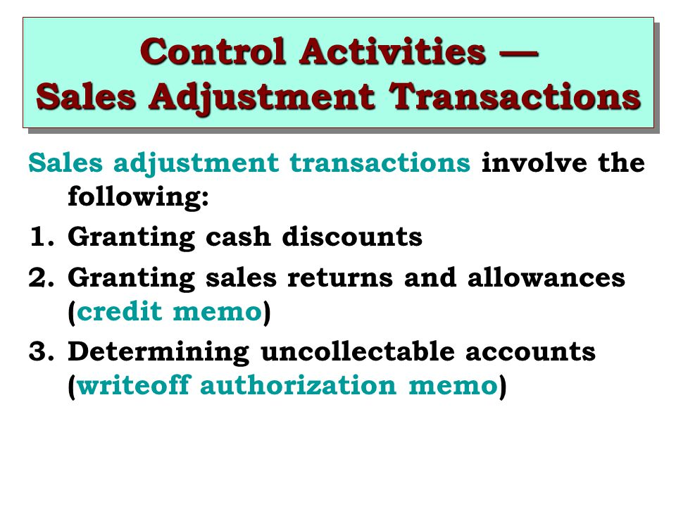 Control Activities — Sales Adjustment Transactions Sales adjustment transactions involve the following: 1.Granting cash discounts 2.Granting sales returns and allowances (credit memo) 3.Determining uncollectable accounts (writeoff authorization memo)