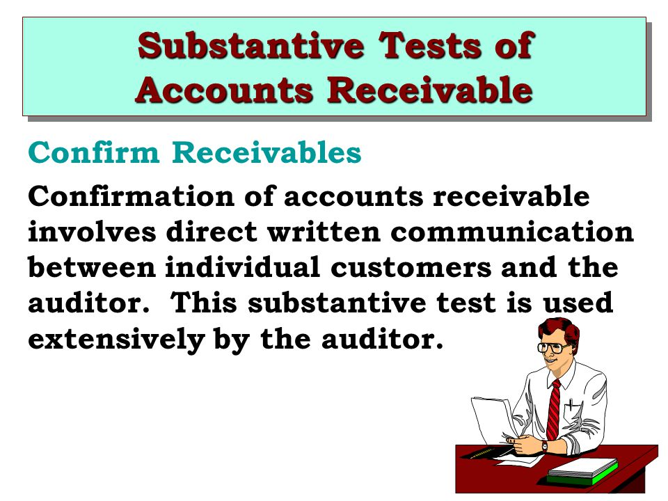 Substantive Tests of Accounts Receivable Confirm Receivables Confirmation of accounts receivable involves direct written communication between individual customers and the auditor.