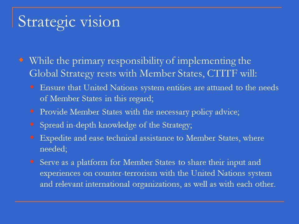 Strategic vision  While the primary responsibility of implementing the Global Strategy rests with Member States, CTITF will:  Ensure that United Nations system entities are attuned to the needs of Member States in this regard;  Provide Member States with the necessary policy advice;  Spread in-depth knowledge of the Strategy;  Expedite and ease technical assistance to Member States, where needed;  Serve as a platform for Member States to share their input and experiences on counter-terrorism with the United Nations system and relevant international organizations, as well as with each other.