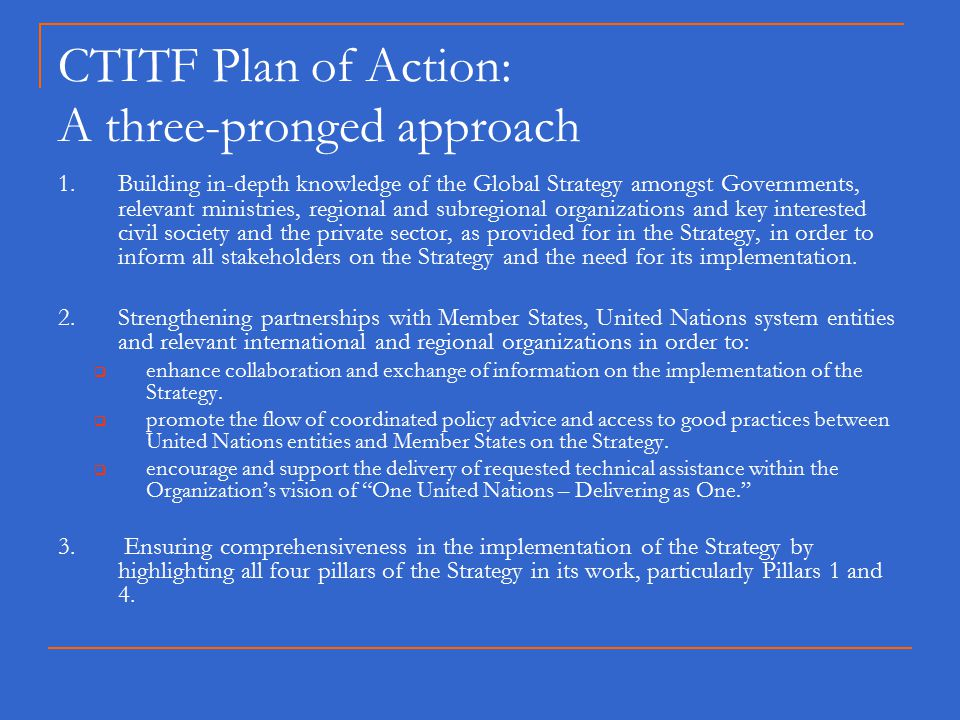 CTITF Plan of Action: A three-pronged approach 1.Building in-depth knowledge of the Global Strategy amongst Governments, relevant ministries, regional and subregional organizations and key interested civil society and the private sector, as provided for in the Strategy, in order to inform all stakeholders on the Strategy and the need for its implementation.