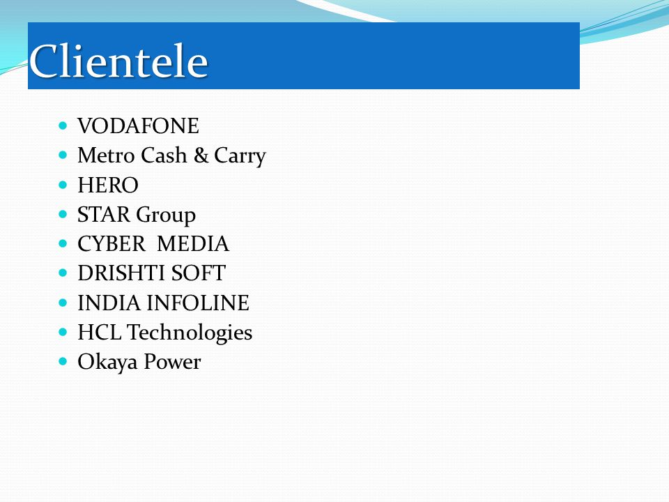 Clientele VODAFONE Metro Cash & Carry HERO STAR Group CYBER MEDIA DRISHTI SOFT INDIA INFOLINE HCL Technologies Okaya Power