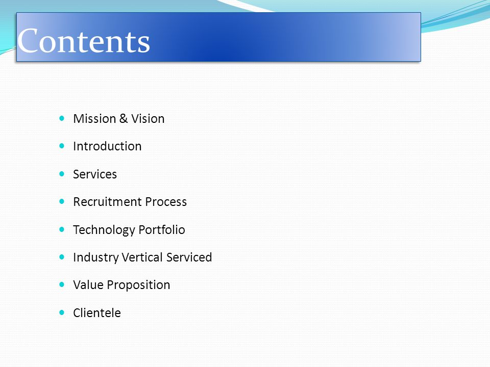 Contents Mission & Vision Introduction Services Recruitment Process Technology Portfolio Industry Vertical Serviced Value Proposition Clientele