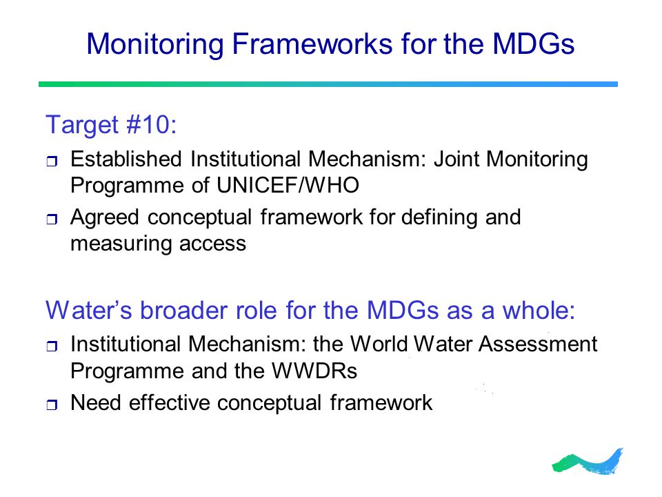 Monitoring Frameworks for the MDGs Target #10:  Established Institutional Mechanism: Joint Monitoring Programme of UNICEF/WHO  Agreed conceptual framework for defining and measuring access Water's broader role for the MDGs as a whole:  Institutional Mechanism: the World Water Assessment Programme and the WWDRs  Need effective conceptual framework