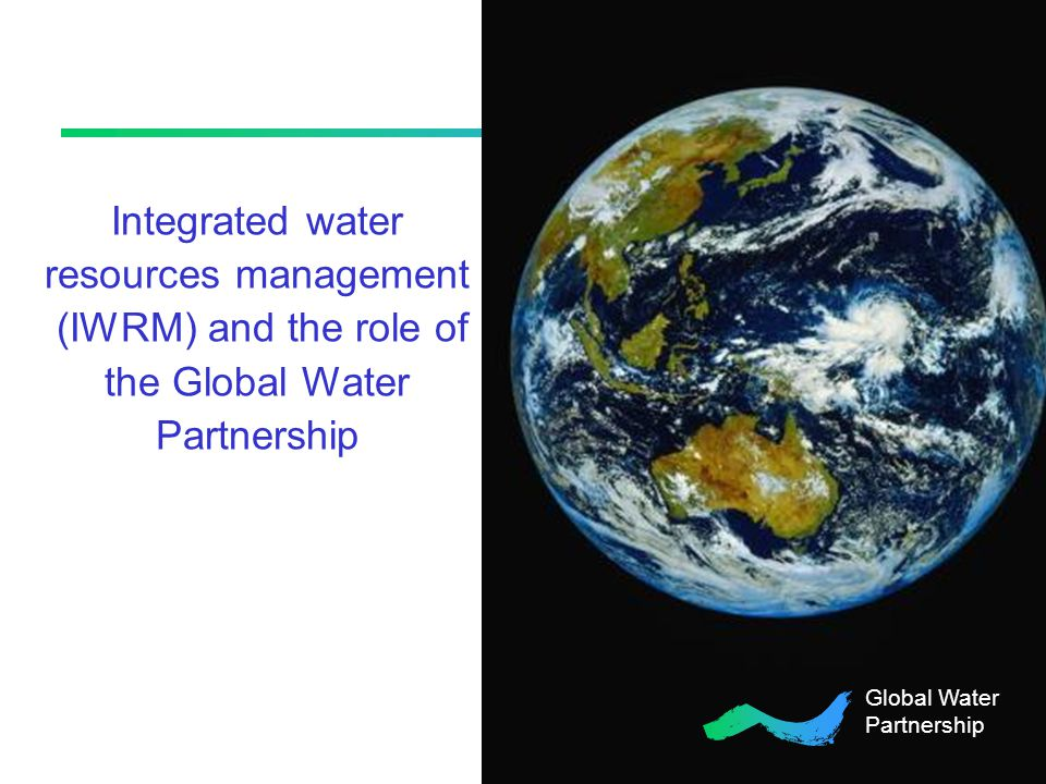 Integrated water resources management (IWRM) and the role of the Global Water Partnership Global Water Partnership