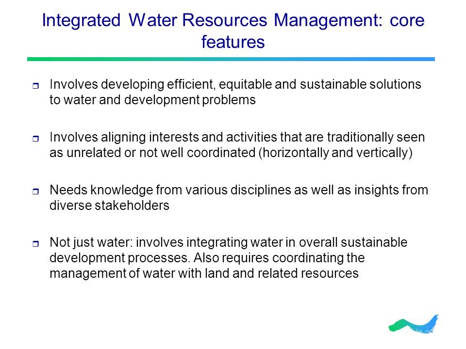Integrated Water Resources Management: core features  Involves developing efficient, equitable and sustainable solutions to water and development problems  Involves aligning interests and activities that are traditionally seen as unrelated or not well coordinated (horizontally and vertically)  Needs knowledge from various disciplines as well as insights from diverse stakeholders  Not just water: involves integrating water in overall sustainable development processes.