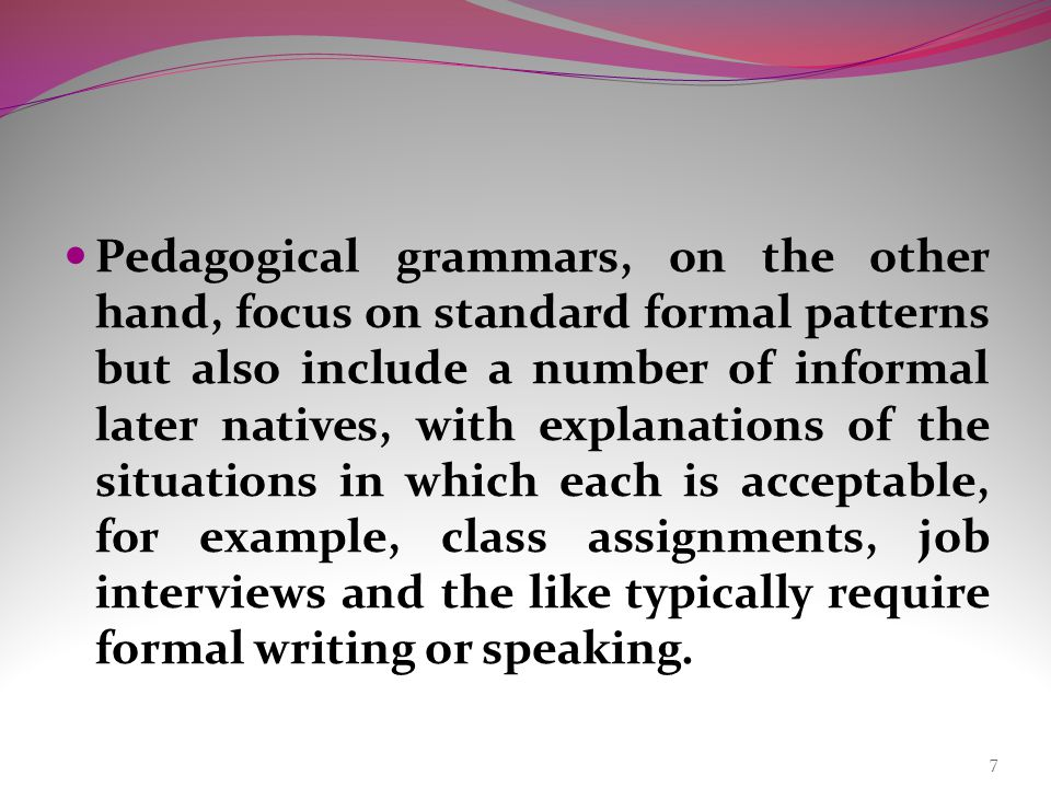 Pedagogical grammars, on the other hand, focus on standard formal patterns but also include a number of informal later natives, with explanations of the situations in which each is acceptable, for example, class assignments, job interviews and the like typically require formal writing or speaking.