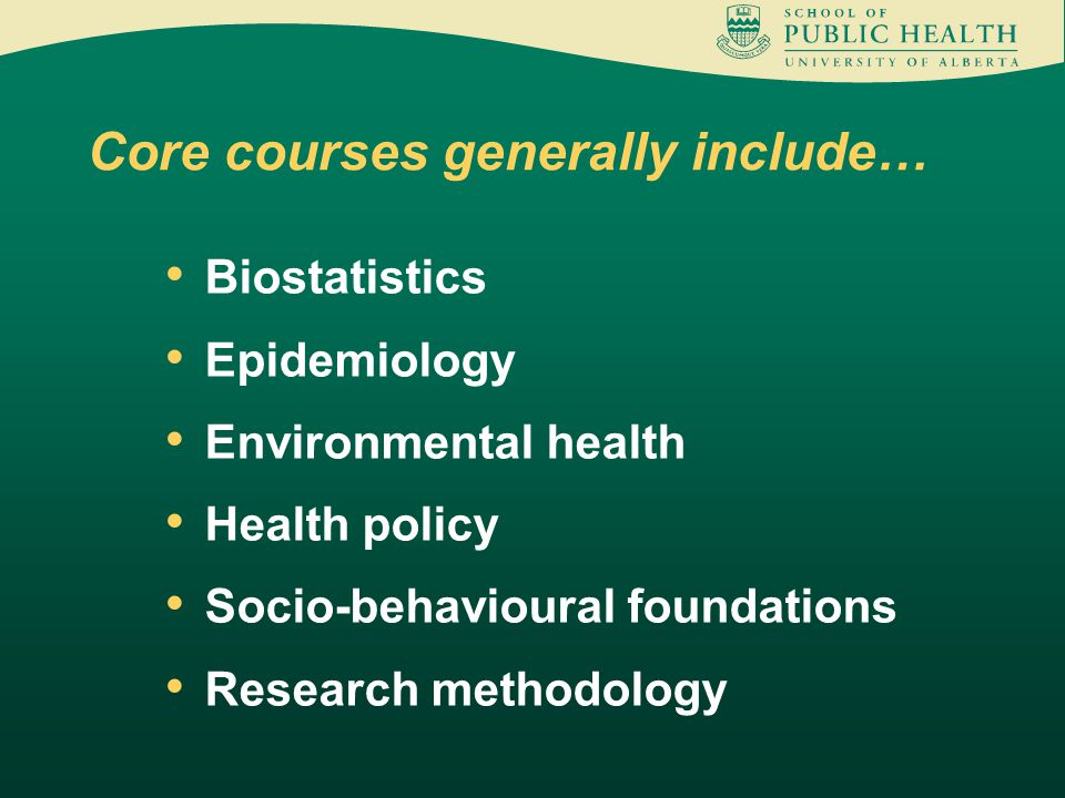 Biostatistics Epidemiology Environmental health Health policy Socio-behavioural foundations Research methodology Core courses generally include…