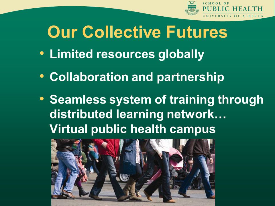 Limited resources globally Collaboration and partnership Seamless system of training through distributed learning network… Virtual public health campus Our Collective Futures