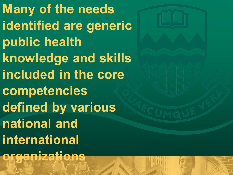 Many of the needs identified are generic public health knowledge and skills included in the core competencies defined by various national and international organizations