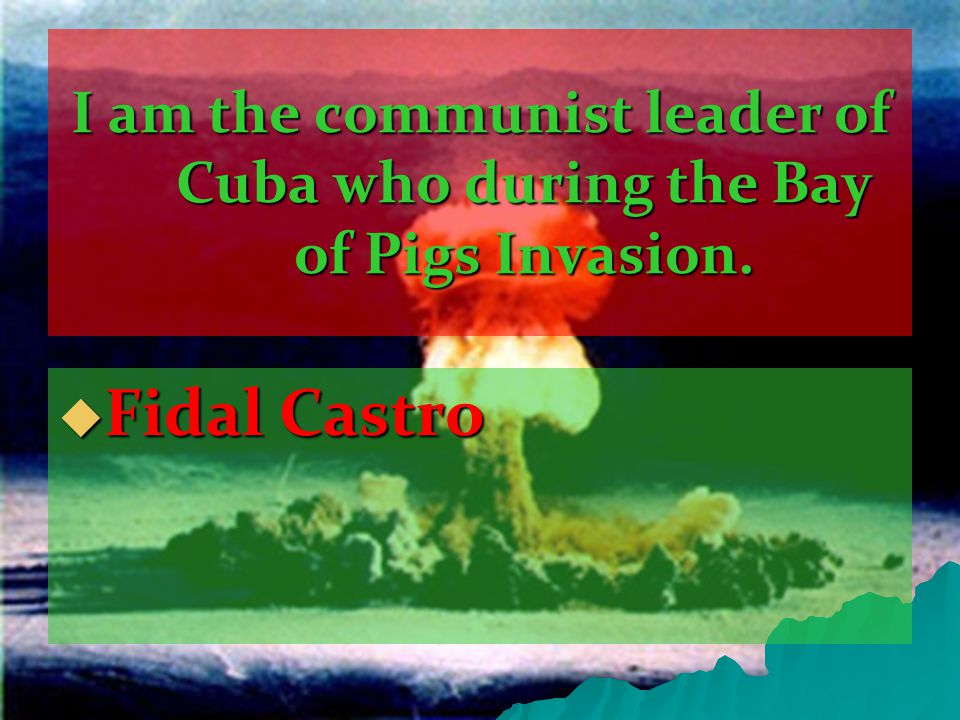 I am the communist leader of Cuba who during the Bay of Pigs Invasion.  Fidal Castro