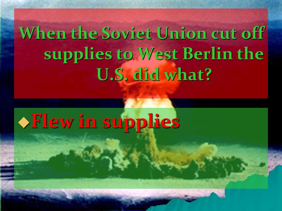 When the Soviet Union cut off supplies to West Berlin the U.S. did what  Flew in supplies
