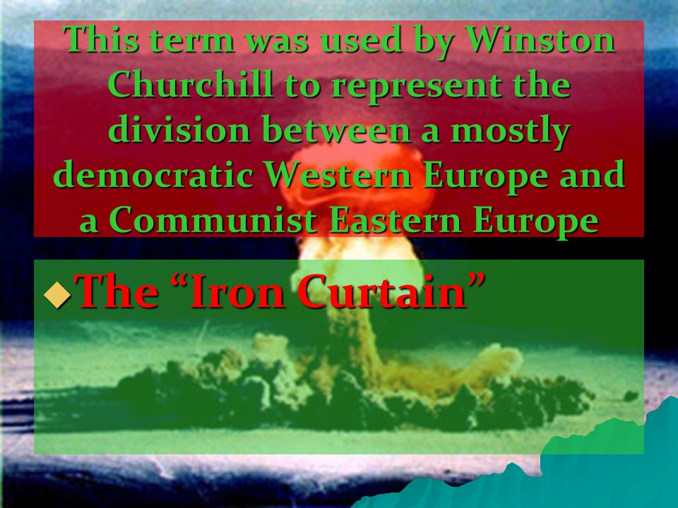 This term was used by Winston Churchill to represent the division between a mostly democratic Western Europe and a Communist Eastern Europe  The Iron Curtain