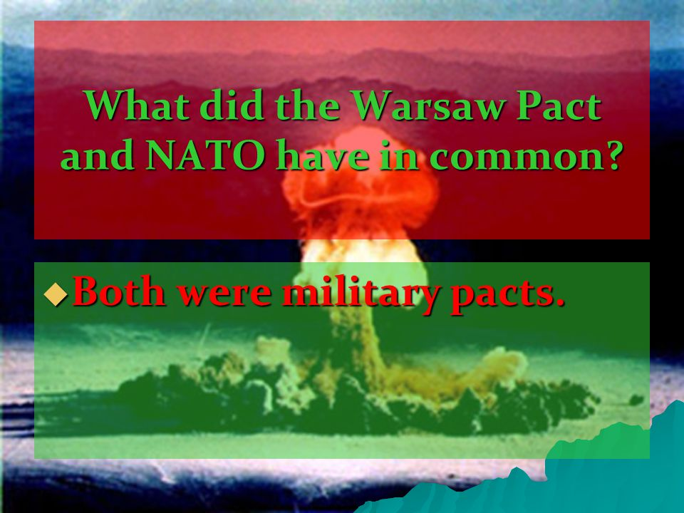 What did the Warsaw Pact and NATO have in common  Both were military pacts.