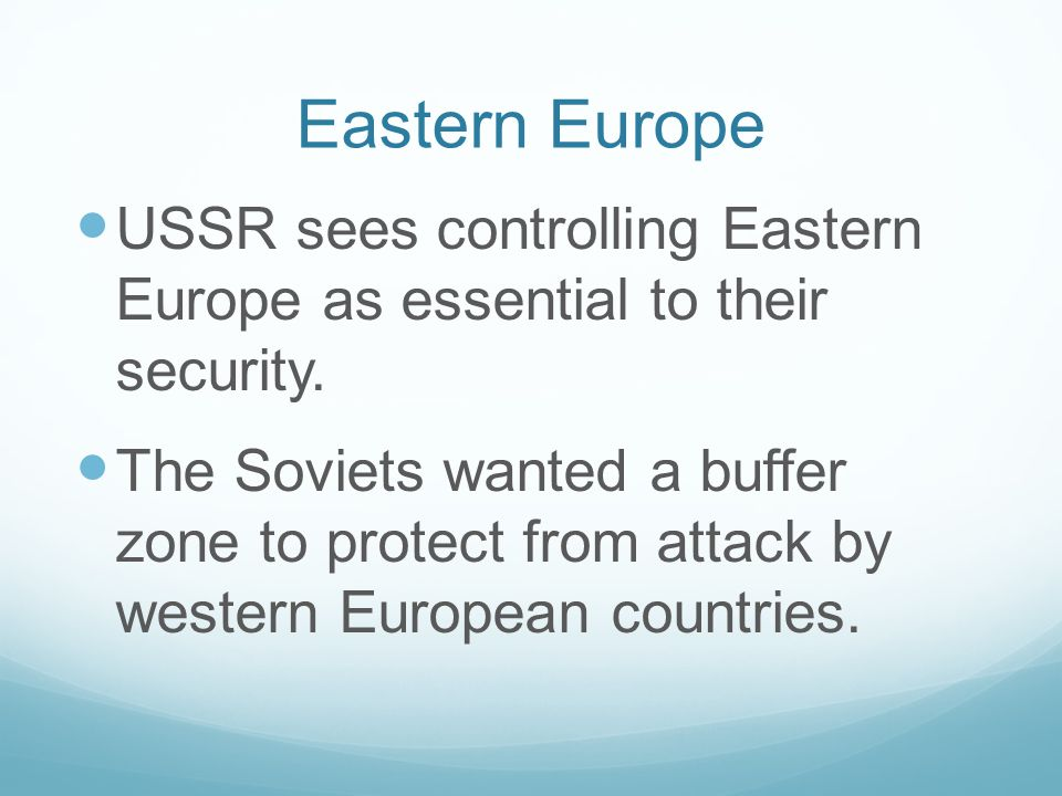 Eastern Europe USSR sees controlling Eastern Europe as essential to their security.