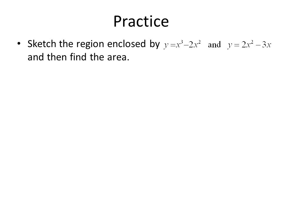 Practice Sketch the region enclosed by and then find the area.