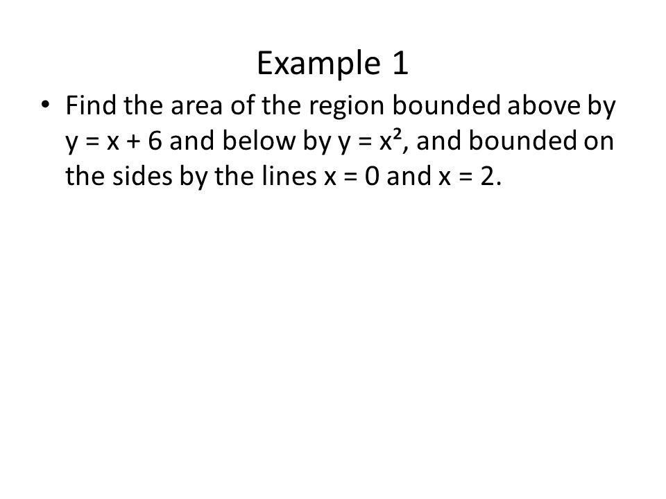Example 1 Find the area of the region bounded above by y = x + 6 and below by y = x², and bounded on the sides by the lines x = 0 and x = 2.