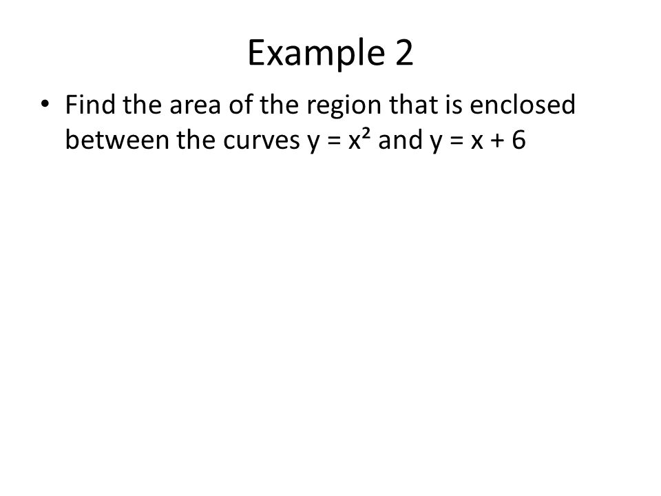 Example 2 Find the area of the region that is enclosed between the curves y = x² and y = x + 6