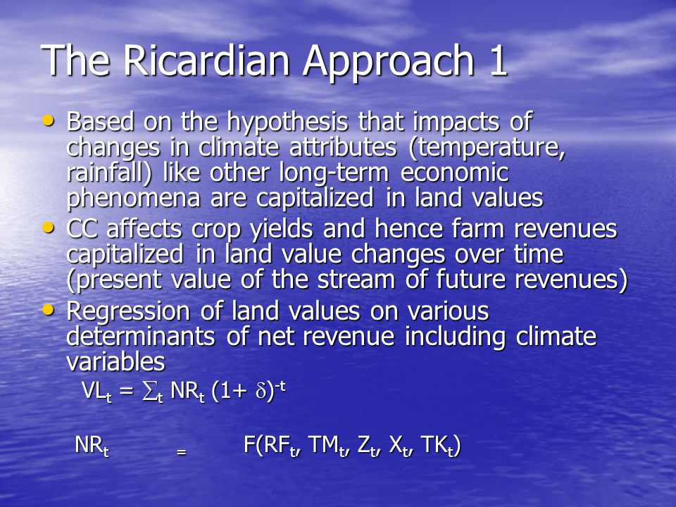 The Ricardian Approach 1 Based on the hypothesis that impacts of changes in climate attributes (temperature, rainfall) like other long-term economic phenomena are capitalized in land values Based on the hypothesis that impacts of changes in climate attributes (temperature, rainfall) like other long-term economic phenomena are capitalized in land values CC affects crop yields and hence farm revenues capitalized in land value changes over time (present value of the stream of future revenues) CC affects crop yields and hence farm revenues capitalized in land value changes over time (present value of the stream of future revenues) Regression of land values on various determinants of net revenue including climate variables Regression of land values on various determinants of net revenue including climate variables VL t =  t NR t (1+  ) -t VL t =  t NR t (1+  ) -t NR t= F(RF t, TM t, Z t, X t, TK t )