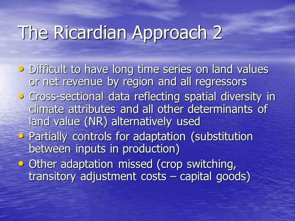The Ricardian Approach 2 Difficult to have long time series on land values or net revenue by region and all regressors Difficult to have long time series on land values or net revenue by region and all regressors Cross-sectional data reflecting spatial diversity in climate attributes and all other determinants of land value (NR) alternatively used Cross-sectional data reflecting spatial diversity in climate attributes and all other determinants of land value (NR) alternatively used Partially controls for adaptation (substitution between inputs in production) Partially controls for adaptation (substitution between inputs in production) Other adaptation missed (crop switching, transitory adjustment costs – capital goods) Other adaptation missed (crop switching, transitory adjustment costs – capital goods)
