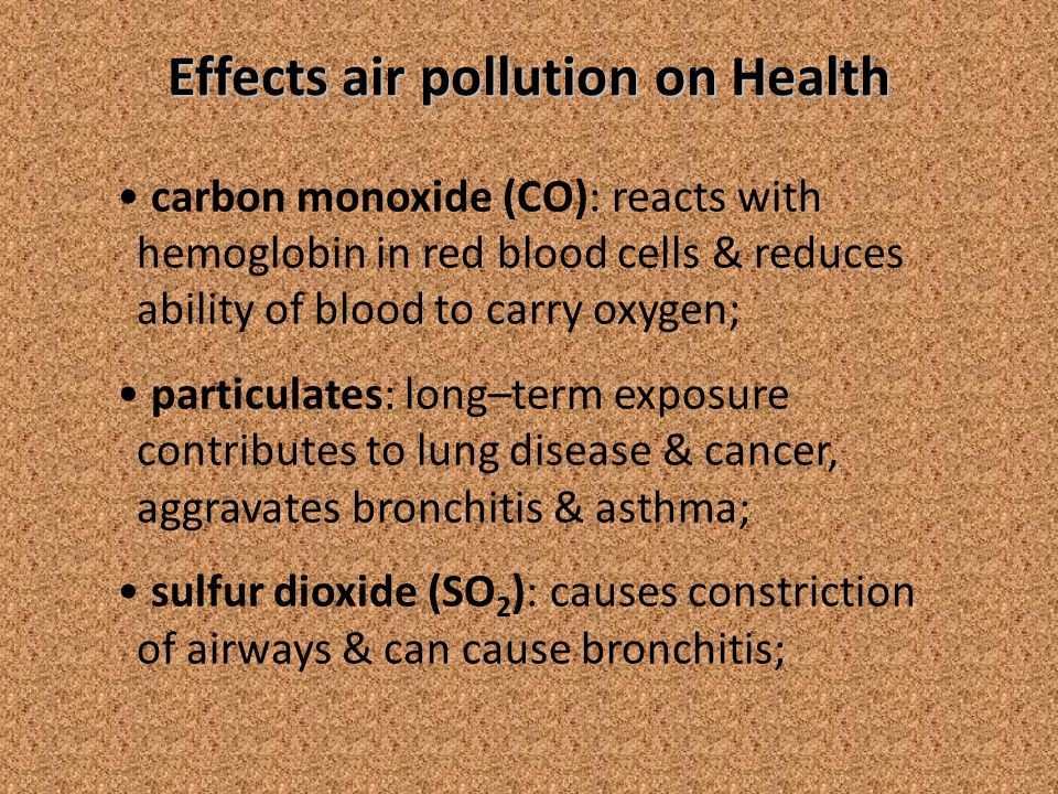 Effects air pollution on Health carbon monoxide (CO): reacts with hemoglobin in red blood cells & reduces ability of blood to carry oxygen; particulates: long–term exposure contributes to lung disease & cancer, aggravates bronchitis & asthma; sulfur dioxide (SO 2 ): causes constriction of airways & can cause bronchitis;