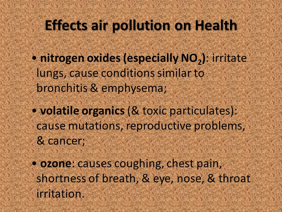 Effects air pollution on Health nitrogen oxides (especially NO 2 ): irritate lungs, cause conditions similar to bronchitis & emphysema; volatile organics (& toxic particulates): cause mutations, reproductive problems, & cancer; ozone: causes coughing, chest pain, shortness of breath, & eye, nose, & throat irritation.
