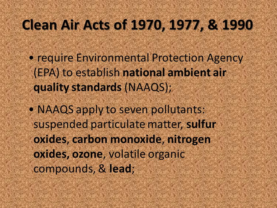 Clean Air Acts of 1970, 1977, & 1990 require Environmental Protection Agency (EPA) to establish national ambient air quality standards (NAAQS); NAAQS apply to seven pollutants: suspended particulate matter, sulfur oxides, carbon monoxide, nitrogen oxides, ozone, volatile organic compounds, & lead;