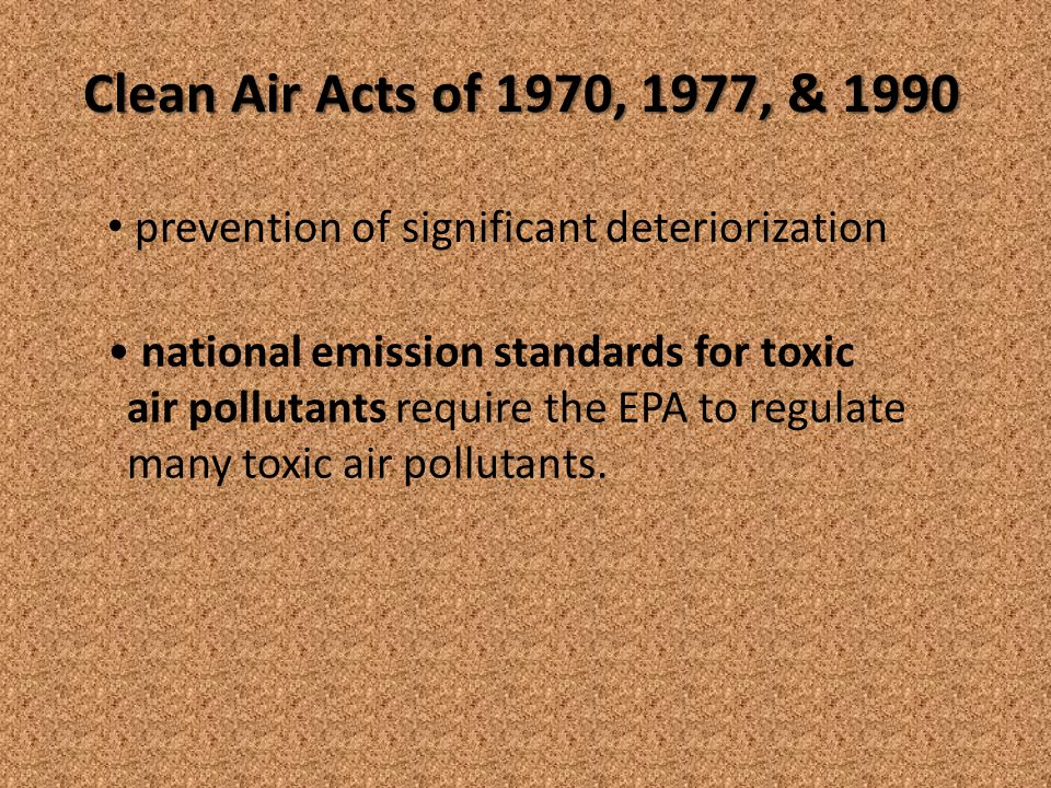Clean Air Acts of 1970, 1977, & 1990 national emission standards for toxic air pollutants require the EPA to regulate many toxic air pollutants.