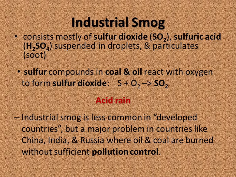 Industrial Smog consists mostly of sulfur dioxide (SO 2 ), sulfuric acid (H 2 SO 4 ) suspended in droplets, & particulates (soot) sulfur compounds in coal & oil react with oxygen to form sulfur dioxide: S + O 2 –> SO 2 Acid rain Acid rain – Industrial smog is less common in developed countries , but a major problem in countries like China, India, & Russia where oil & coal are burned without sufficient pollution control.
