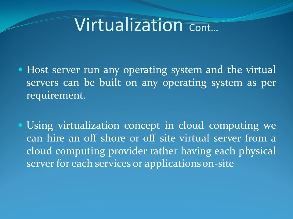 Virtualization Cont… Host server run any operating system and the virtual servers can be built on any operating system as per requirement.