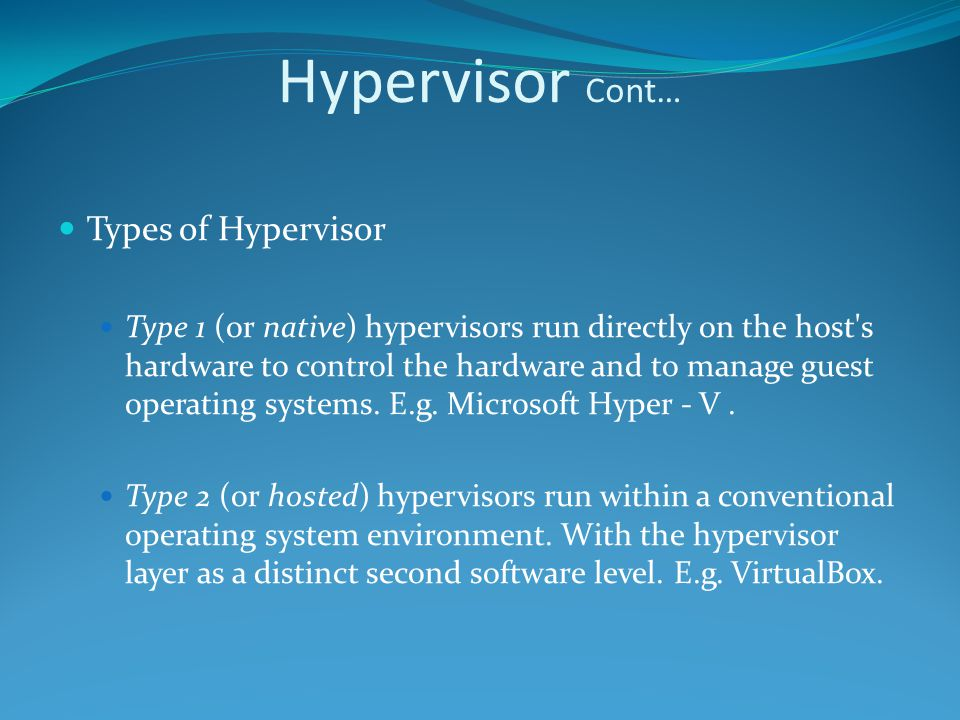Hypervisor Cont… Types of Hypervisor Type 1 (or native) hypervisors run directly on the host s hardware to control the hardware and to manage guest operating systems.
