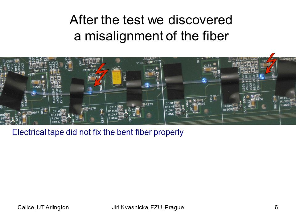 Calice, UT ArlingtonJiri Kvasnicka, FZU, Prague6 After the test we discovered a misalignment of the fiber Electrical tape did not fix the bent fiber properly