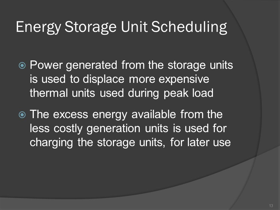 Energy Storage Unit Scheduling  Power generated from the storage units is used to displace more expensive thermal units used during peak load  The excess energy available from the less costly generation units is used for charging the storage units, for later use 13