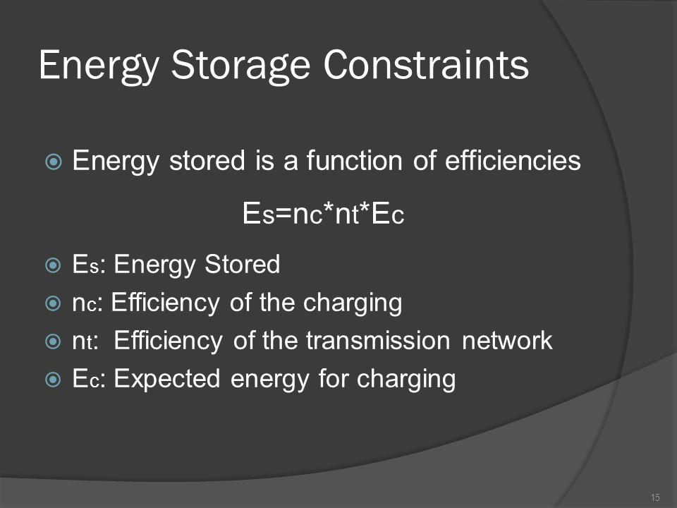 Energy Storage Constraints  Energy stored is a function of efficiencies E s =n c *n t *E c  E s : Energy Stored  n c : Efficiency of the charging  n t : Efficiency of the transmission network  E c : Expected energy for charging 15